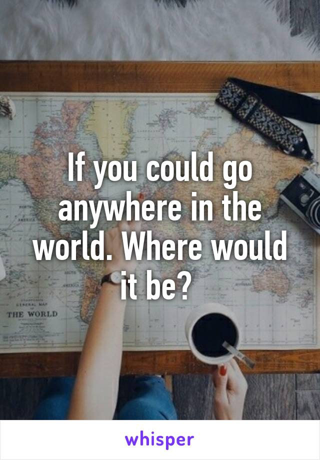 If you could go anywhere in the world. Where would it be?