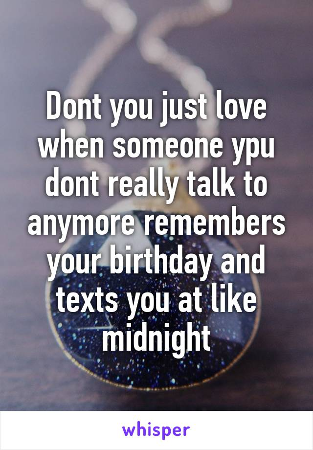 Dont you just love when someone ypu dont really talk to anymore remembers your birthday and texts you at like midnight