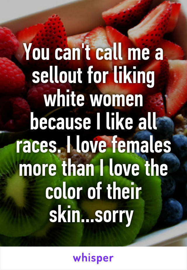 You can't call me a sellout for liking white women because I like all races. I love females more than I love the color of their skin...sorry