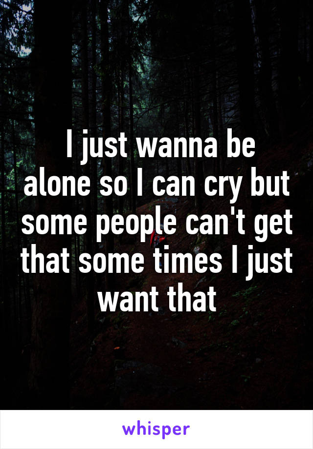 I just wanna be alone so I can cry but some people can't get that some times I just want that