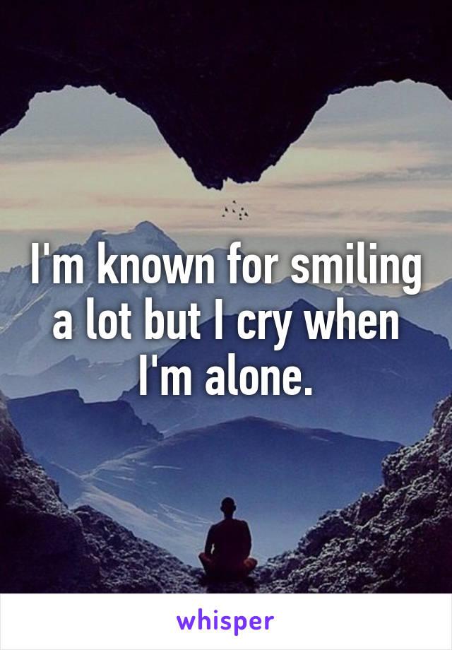 I'm known for smiling a lot but I cry when I'm alone.