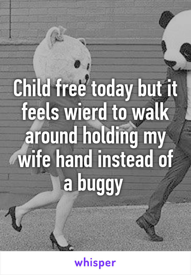 Child free today but it feels wierd to walk around holding my wife hand instead of a buggy