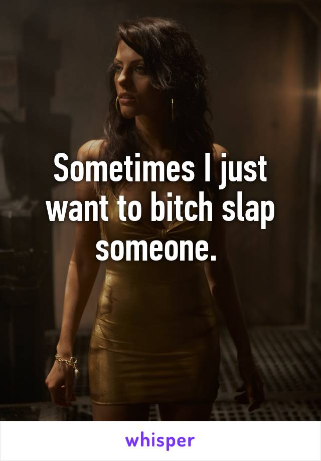 Sometimes I just want to bitch slap someone.