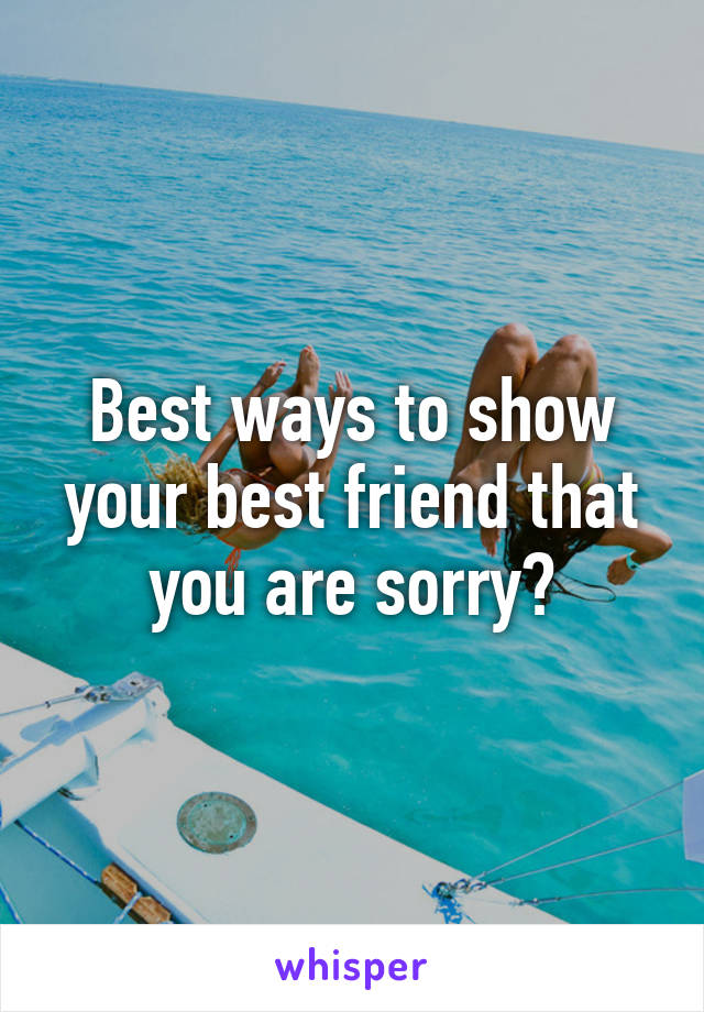 Best ways to show your best friend that you are sorry?
