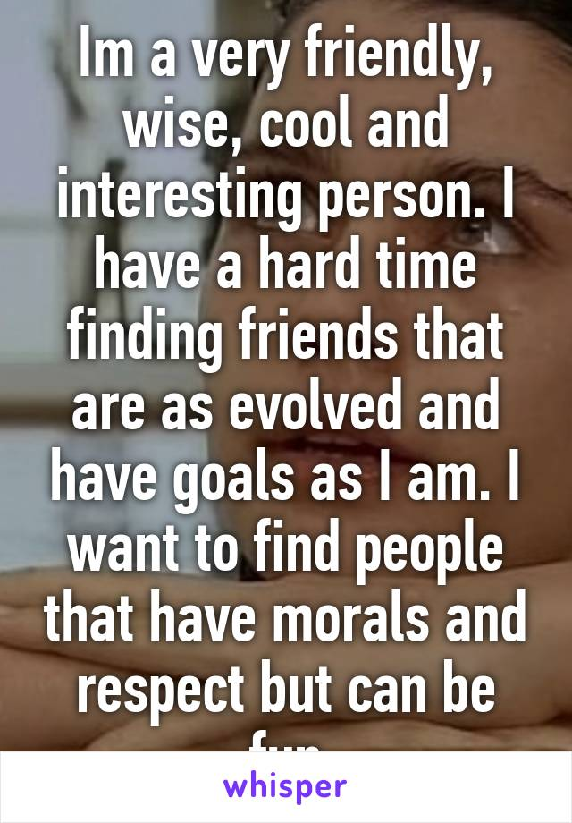 Im a very friendly, wise, cool and interesting person. I have a hard time finding friends that are as evolved and have goals as I am. I want to find people that have morals and respect but can be fun
