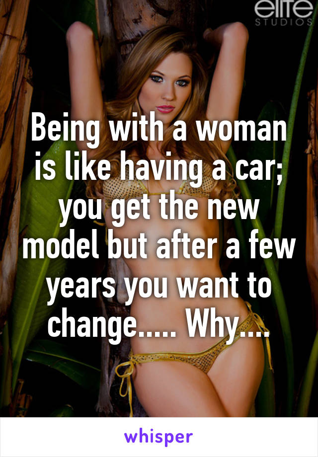 Being with a woman is like having a car; you get the new model but after a few years you want to change..... Why....