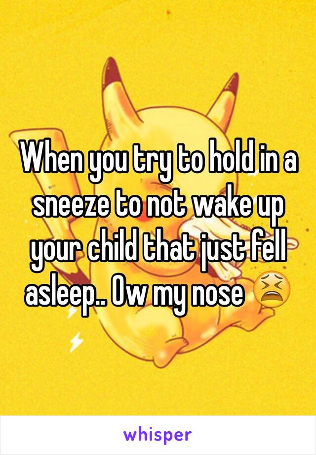 When you try to hold in a sneeze to not wake up your child that just fell asleep.. Ow my nose 😫