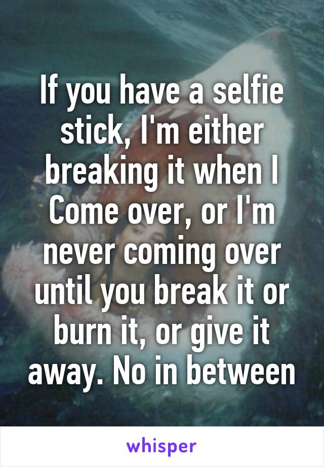 If you have a selfie stick, I'm either breaking it when I Come over, or I'm never coming over until you break it or burn it, or give it away. No in between