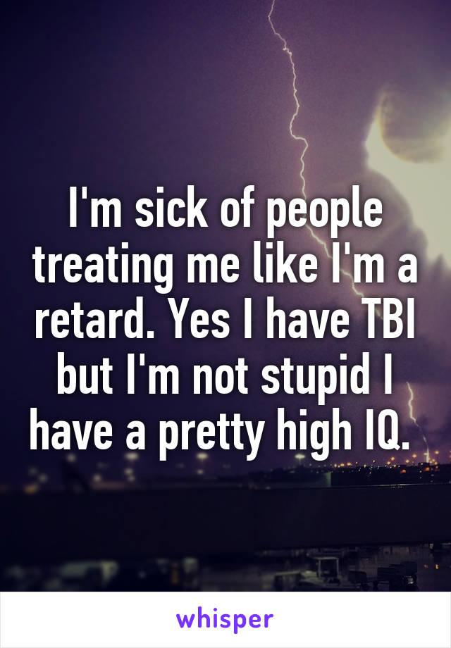 I'm sick of people treating me like I'm a retard. Yes I have TBI but I'm not stupid I have a pretty high IQ.