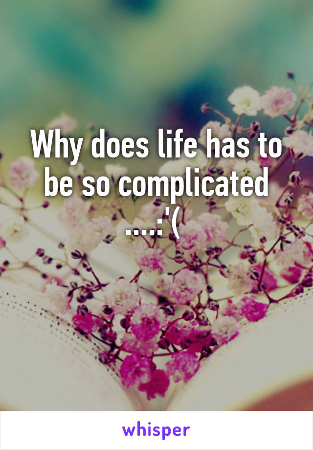 Why does life has to be so complicated ....:'(
