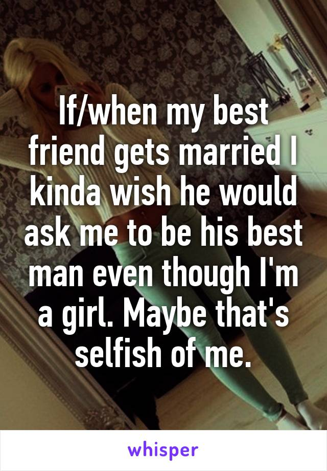 If/when my best friend gets married I kinda wish he would ask me to be his best man even though I'm a girl. Maybe that's selfish of me.
