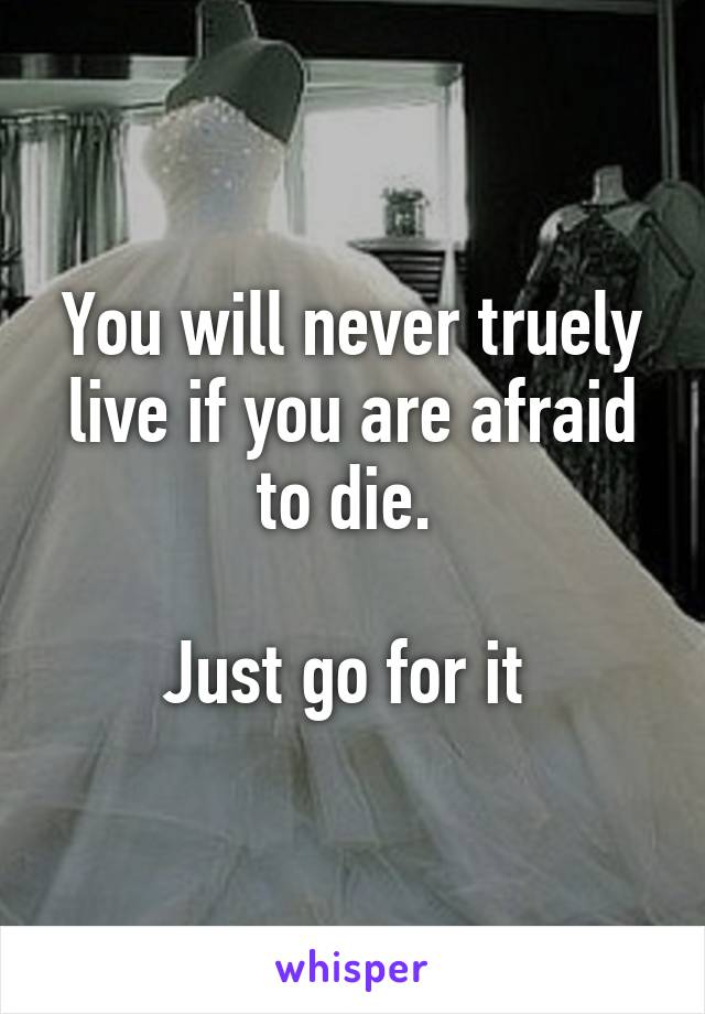 You will never truely live if you are afraid to die.   Just go for it