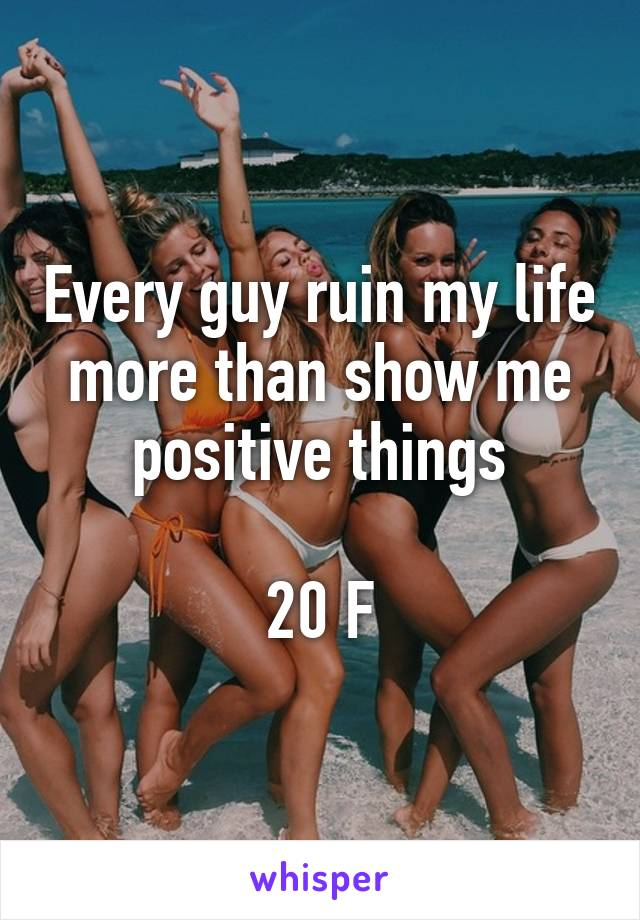 Every guy ruin my life more than show me positive things  20 F