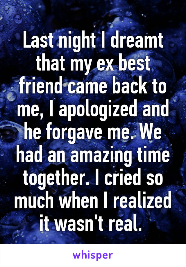 Last night I dreamt that my ex best friend came back to me, I apologized and he forgave me. We had an amazing time together. I cried so much when I realized it wasn't real.