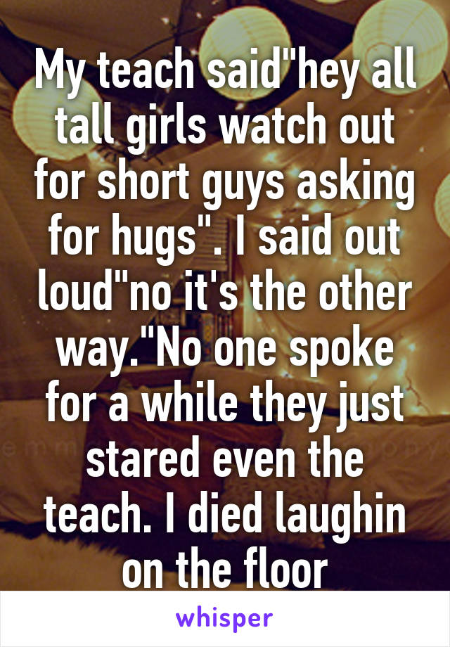 """My teach said""""hey all tall girls watch out for short guys asking for hugs"""". I said out loud""""no it's the other way.""""No one spoke for a while they just stared even the teach. I died laughin on the floor"""