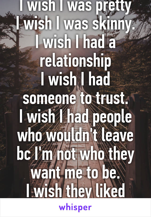 I wish I was pretty I wish I was skinny. I wish I had a relationship I wish I had someone to trust. I wish I had people who wouldn't leave bc I'm not who they want me to be. I wish they liked me.