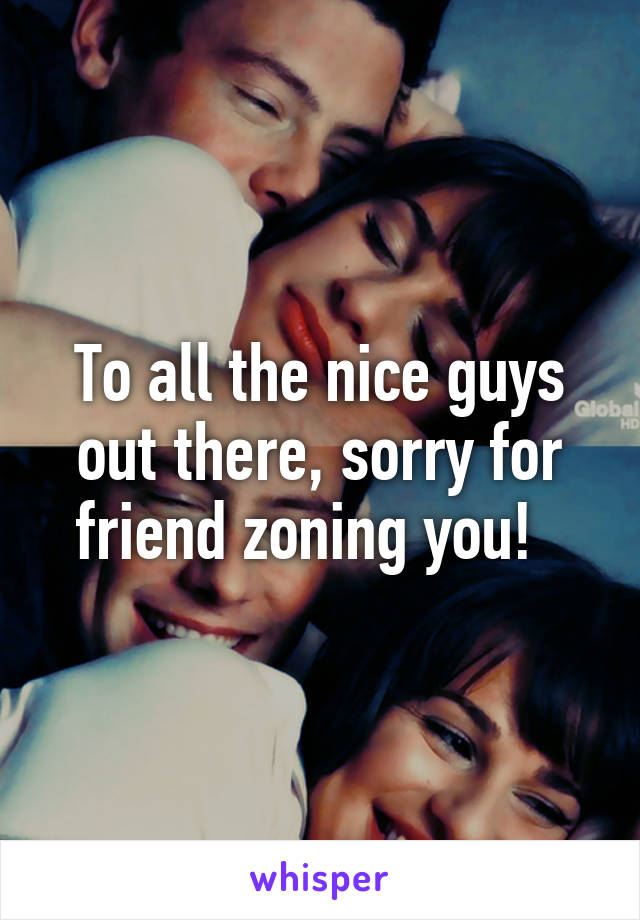 To all the nice guys out there, sorry for friend zoning you!