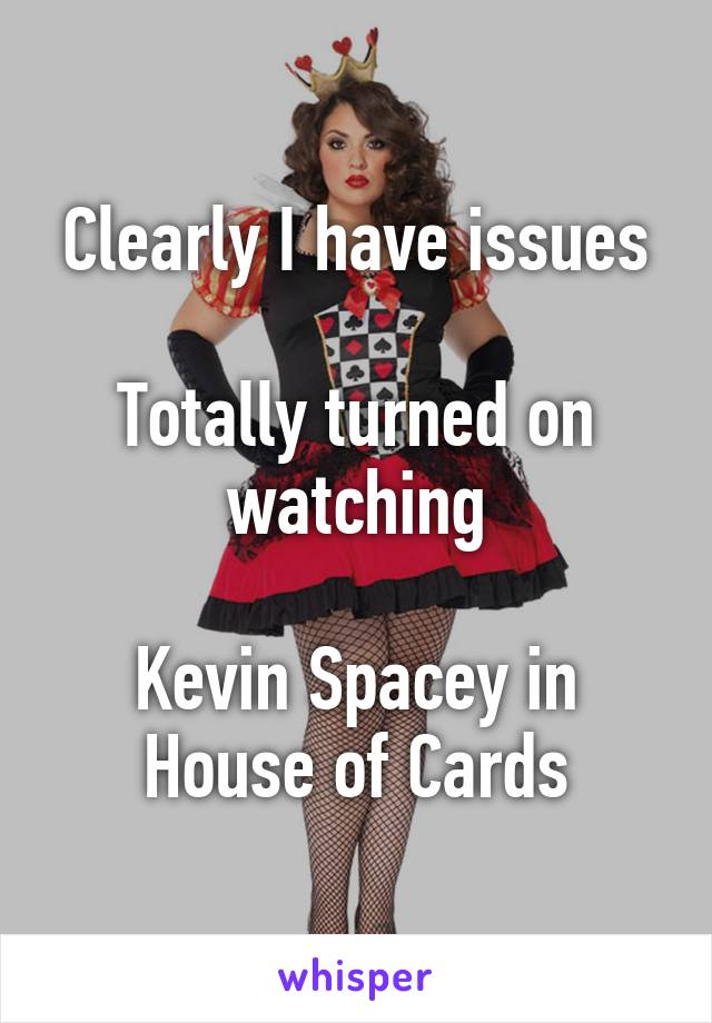 Clearly I have issues  Totally turned on watching  Kevin Spacey in House of Cards