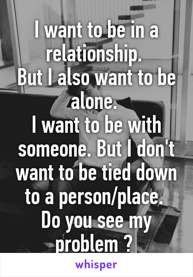 I want to be in a relationship.  But I also want to be alone.  I want to be with someone. But I don't want to be tied down to a person/place.  Do you see my problem ?