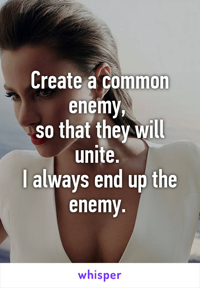 Create a common enemy,  so that they will unite.  I always end up the enemy.