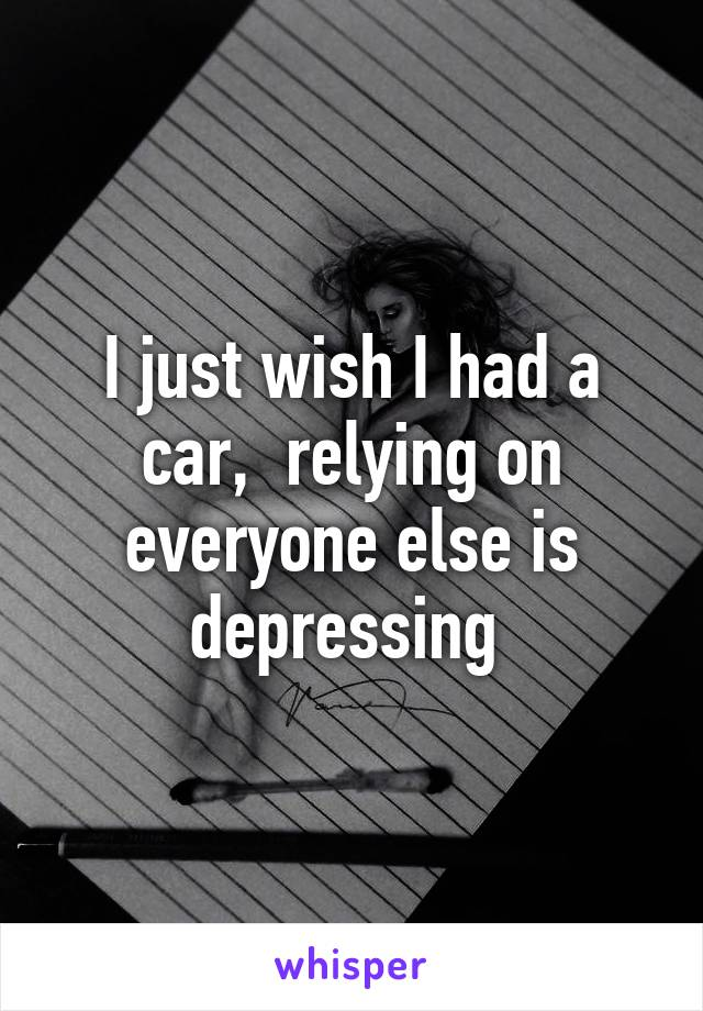 I just wish I had a car,  relying on everyone else is depressing