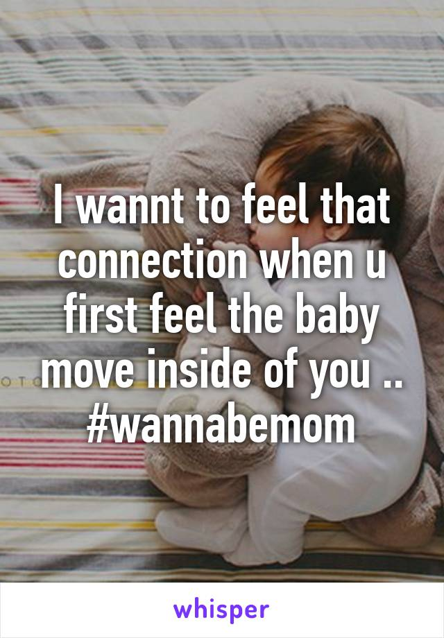 I wannt to feel that connection when u first feel the baby move inside of you .. #wannabemom