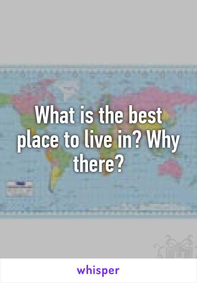 What is the best place to live in? Why there?