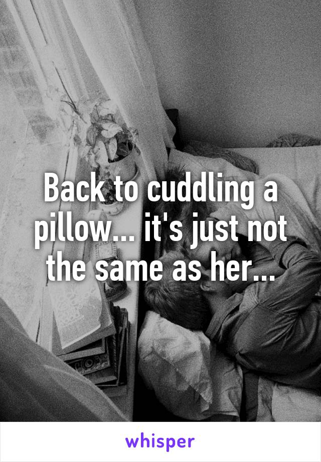 Back to cuddling a pillow... it's just not the same as her...