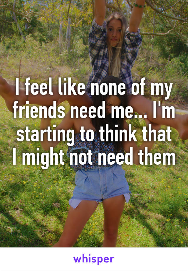 I feel like none of my friends need me... I'm starting to think that I might not need them
