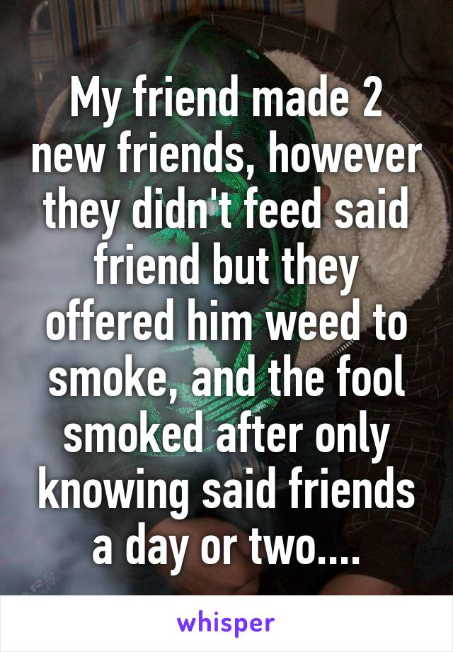 My friend made 2 new friends, however they didn't feed said friend but they offered him weed to smoke, and the fool smoked after only knowing said friends a day or two....