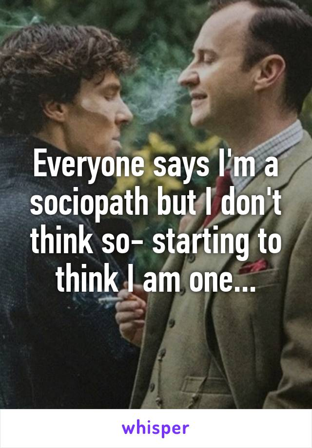 Everyone says I'm a sociopath but I don't think so- starting to think I am one...
