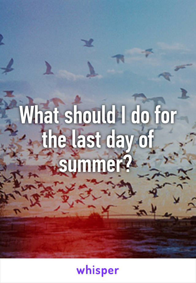 What should I do for the last day of summer?