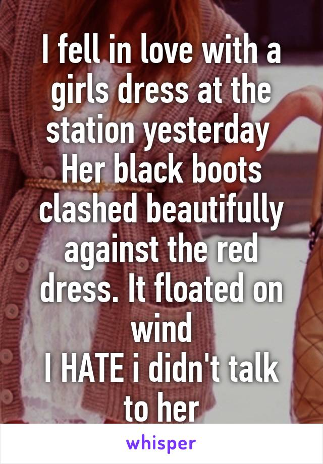I fell in love with a girls dress at the station yesterday  Her black boots clashed beautifully against the red dress. It floated on wind I HATE i didn't talk to her