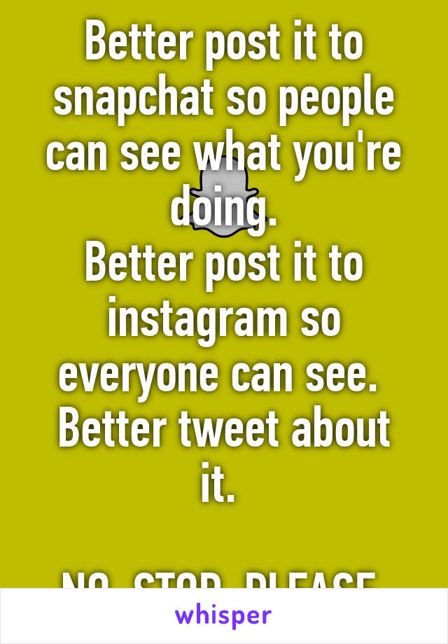 Better post it to snapchat so people can see what you're doing. Better post it to instagram so everyone can see.  Better tweet about it.   NO. STOP. PLEASE.