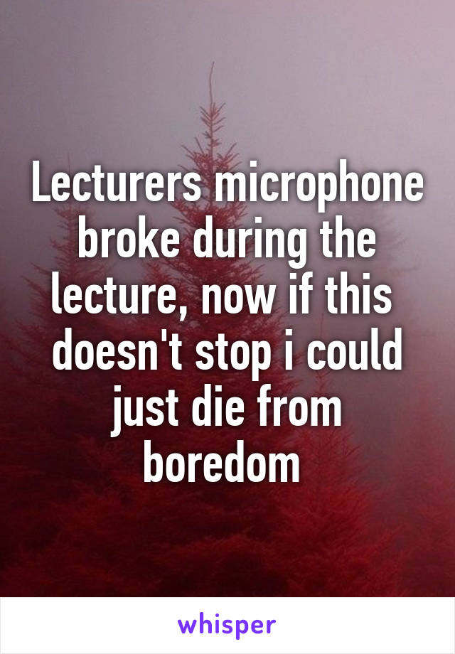 Lecturers microphone broke during the lecture, now if this  doesn't stop i could just die from boredom