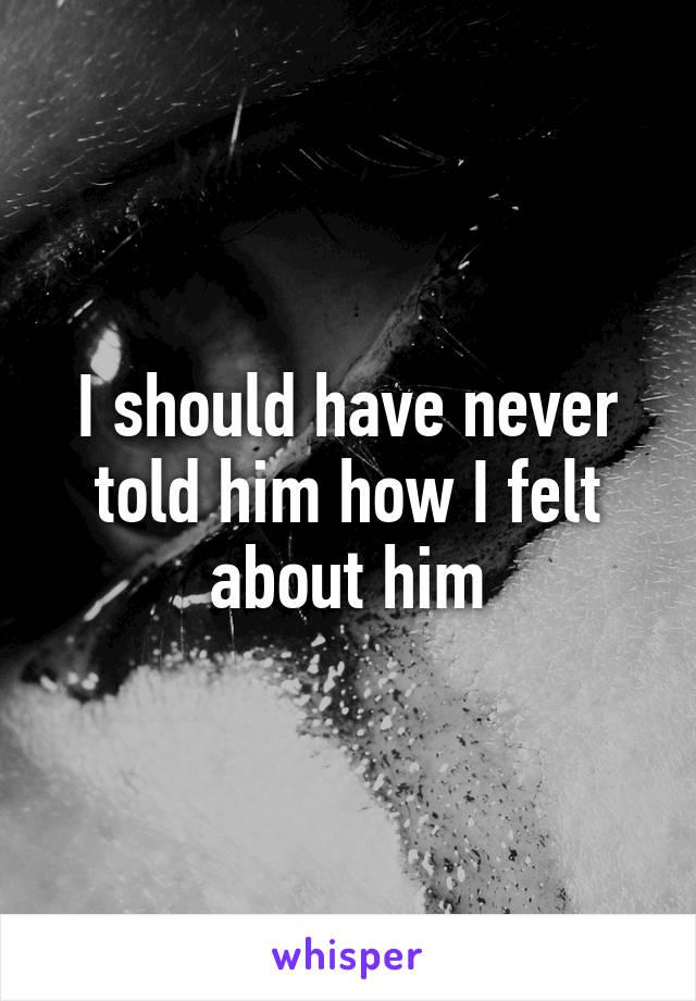 I should have never told him how I felt about him