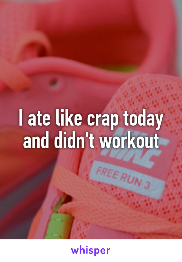 I ate like crap today and didn't workout