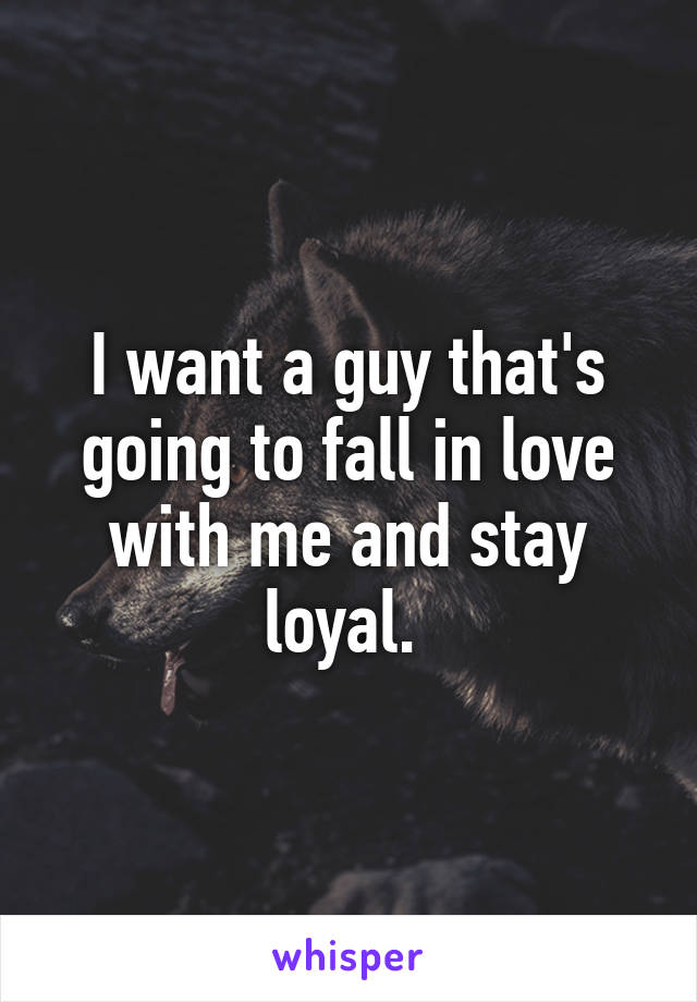 I want a guy that's going to fall in love with me and stay loyal.