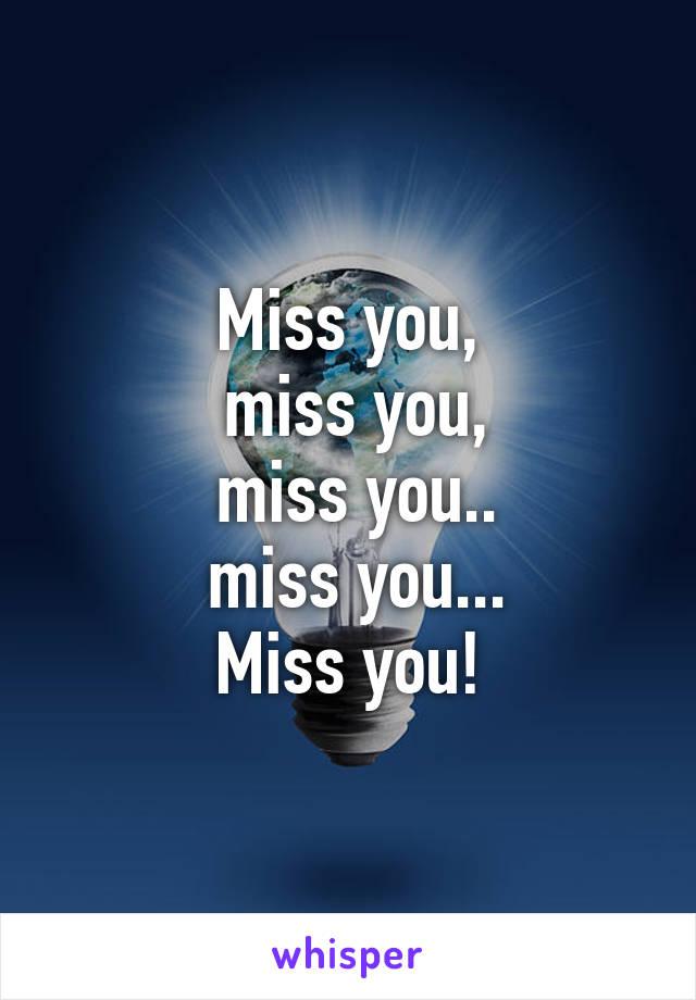 Miss you,  miss you,  miss you..  miss you... Miss you!
