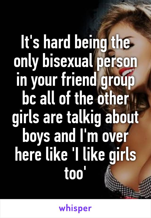 It's hard being the only bisexual person in your friend group bc all of the other girls are talkig about boys and I'm over here like 'I like girls too'
