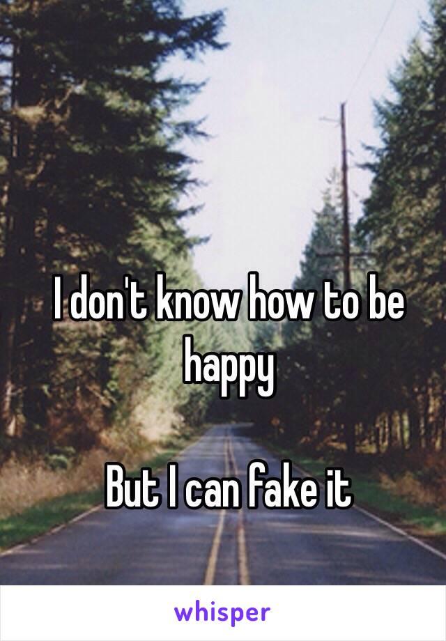 I don't know how to be happy  But I can fake it