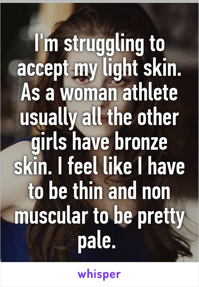 I'm struggling to accept my light skin. As a woman athlete usually all the other girls have bronze skin. I feel like I have to be thin and non muscular to be pretty pale.