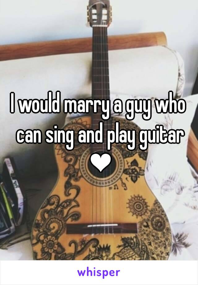 I would marry a guy who can sing and play guitar ❤