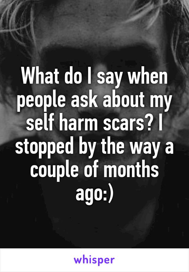 What do I say when people ask about my self harm scars? I stopped by the way a couple of months ago:)