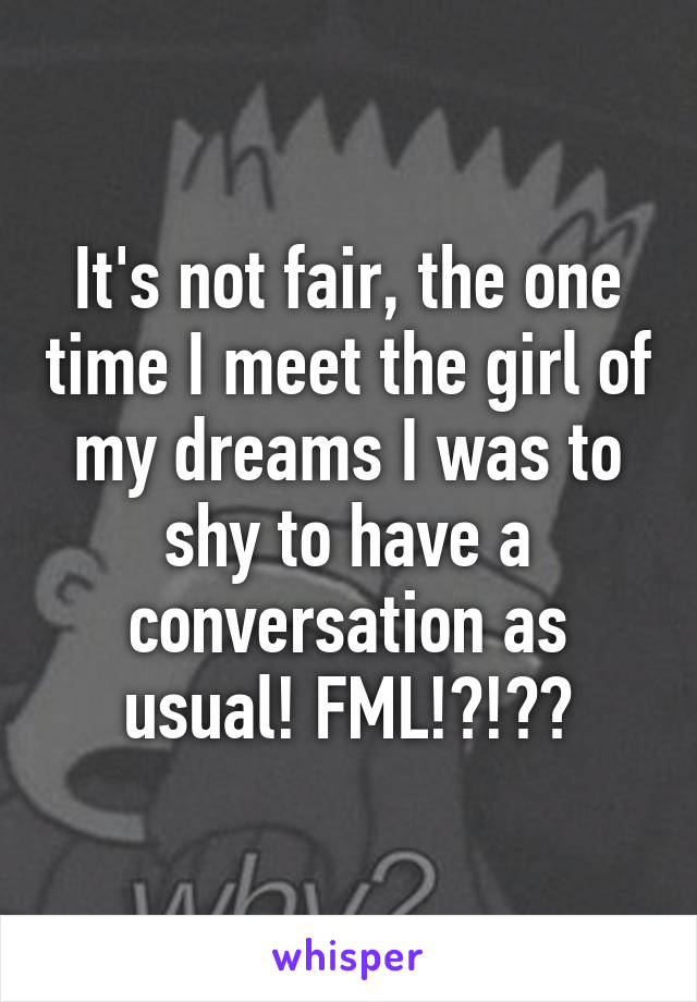 It's not fair, the one time I meet the girl of my dreams I was to shy to have a conversation as usual! FML!?!??