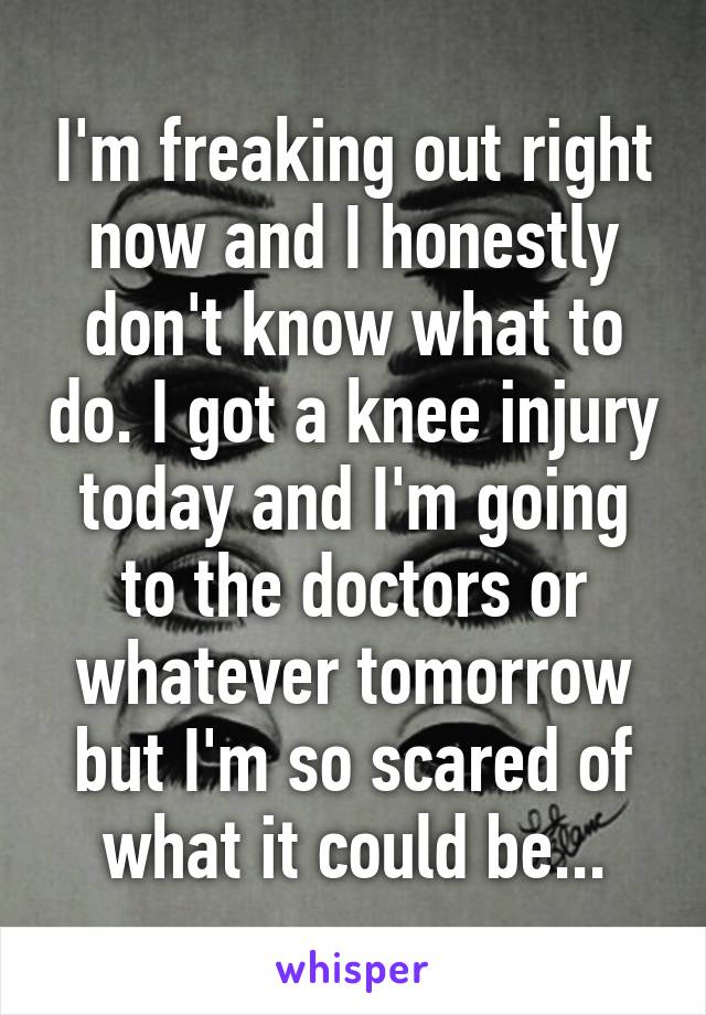 I'm freaking out right now and I honestly don't know what to do. I got a knee injury today and I'm going to the doctors or whatever tomorrow but I'm so scared of what it could be...