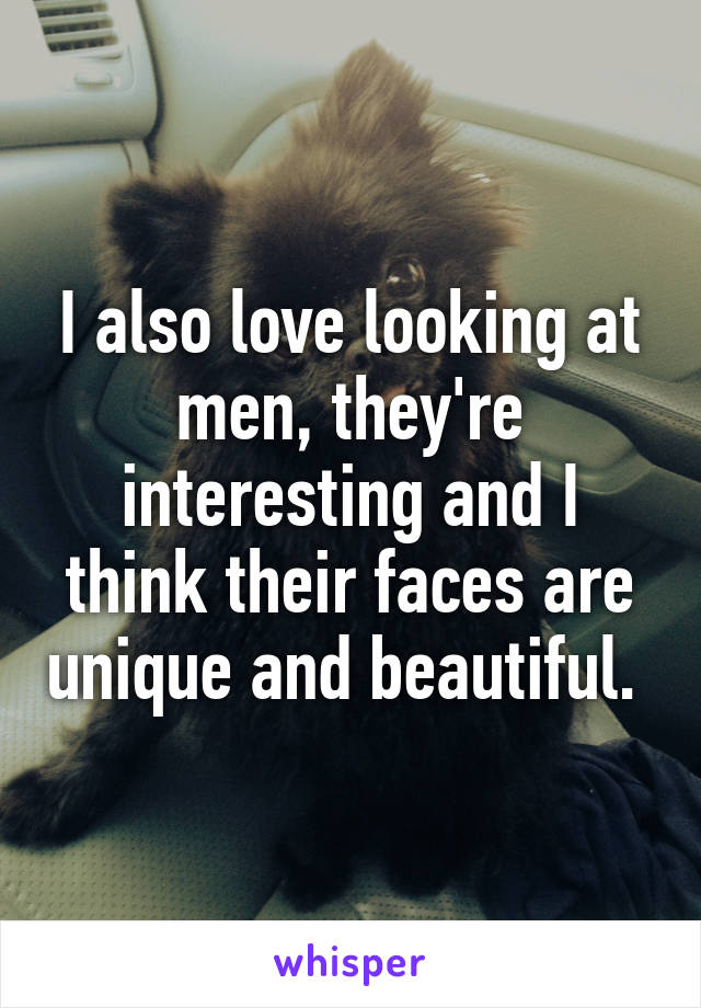 I also love looking at men, they're interesting and I think their faces are unique and beautiful.