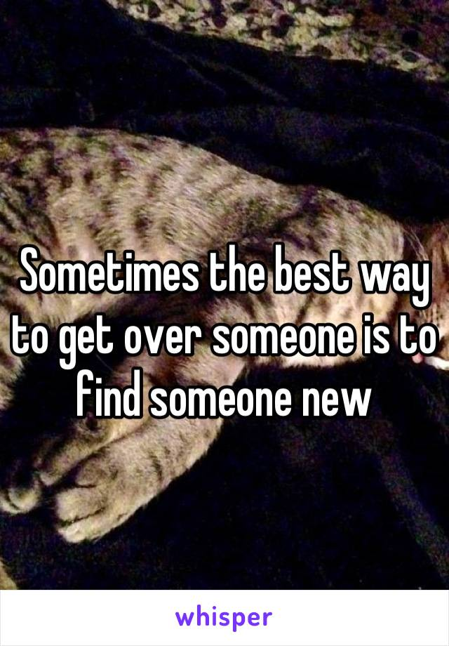 Sometimes the best way to get over someone is to find someone new