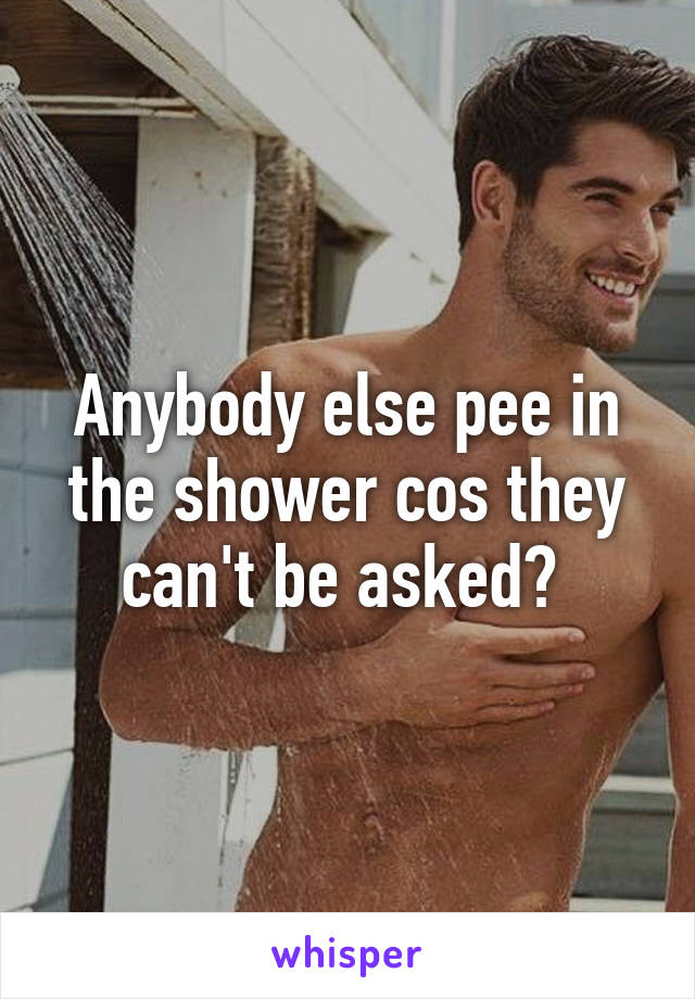 Anybody else pee in the shower cos they can't be asked?