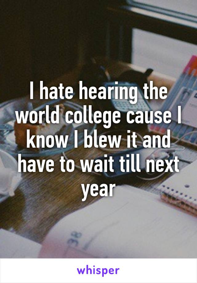 I hate hearing the world college cause I know I blew it and have to wait till next year